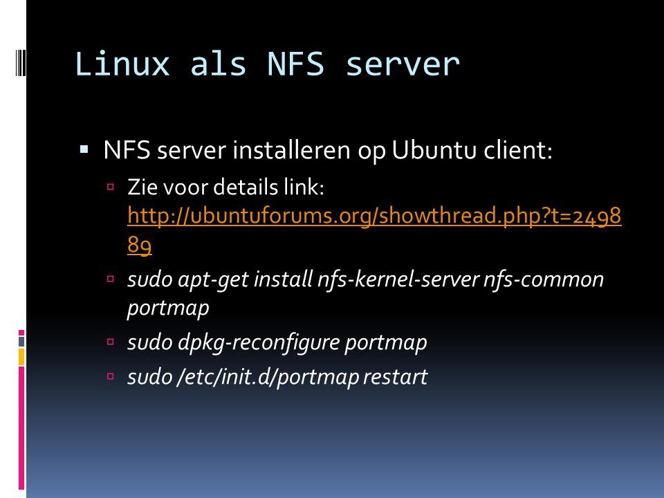 Linux als NFS server  NFS server installeren op Ubuntu client:  Zie voor details link: http://ubuntuforums.org/showthread.php?t=2498 89 http://ubuntuforums.org/showthread.php?t=2498 89  sudo apt-get install nfs-kernel-server nfs-common portmap  sudo dpkg-reconfigure portmap  sudo /etc/init.d/portmap restart