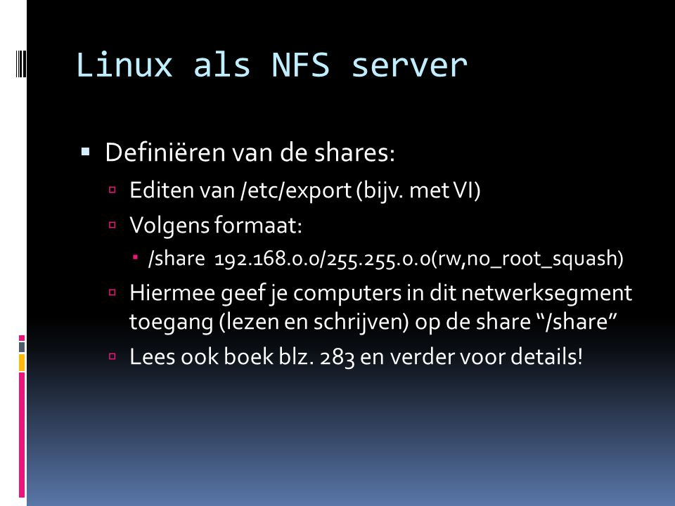 Linux als NFS server  Starten van de NFS server:  sudo /etc/init.d/nfs-kernel-server restart  NFS client support installeren:  sudo apt-get install portmap nfs-c  Mounten vanaf de client (handmatig, voorbeeld):  cd /  sudo mkdir files  sudo mount –t nfs server.mydomain.com:/files /files