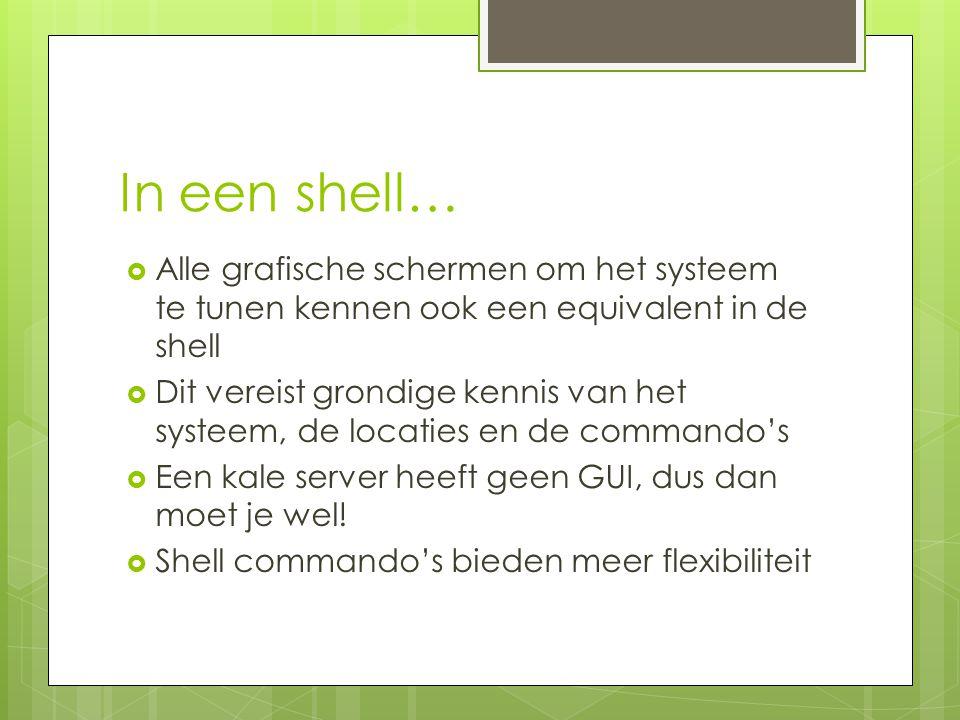 In een shell…  Alle grafische schermen om het systeem te tunen kennen ook een equivalent in de shell  Dit vereist grondige kennis van het systeem, de locaties en de commando's  Een kale server heeft geen GUI, dus dan moet je wel.