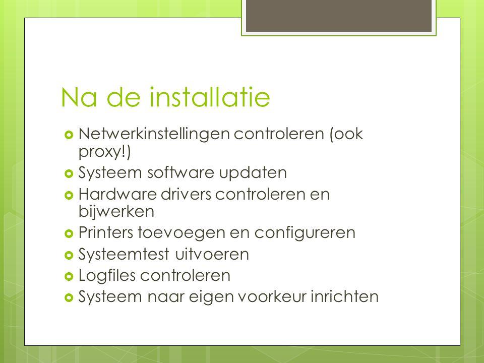 Na de installatie  Netwerkinstellingen controleren (ook proxy!)  Systeem software updaten  Hardware drivers controleren en bijwerken  Printers toevoegen en configureren  Systeemtest uitvoeren  Logfiles controleren  Systeem naar eigen voorkeur inrichten