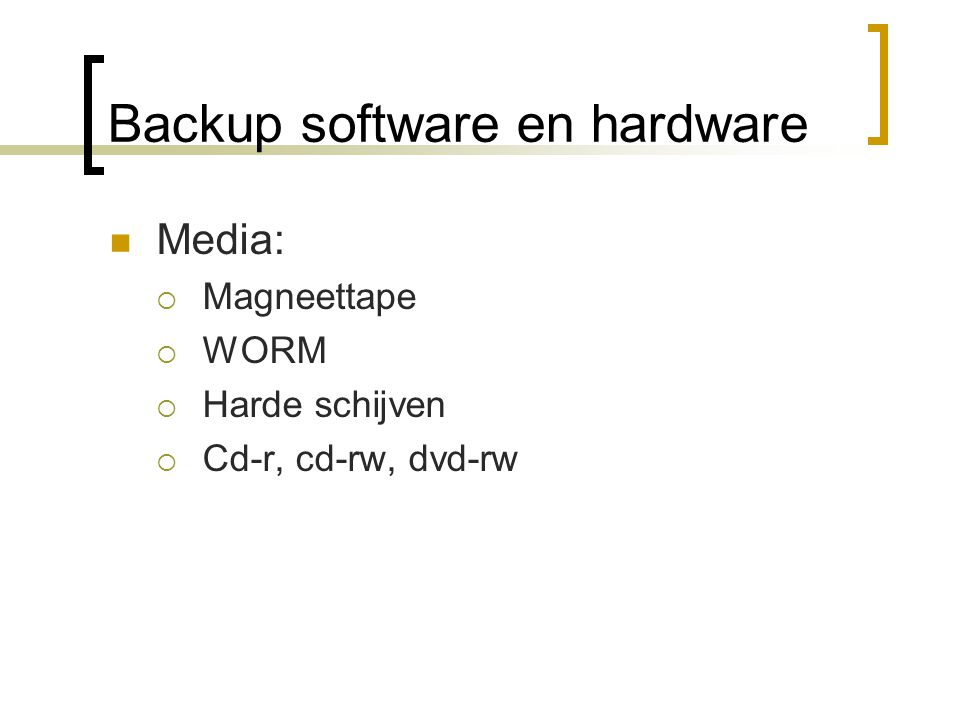 Backup software en hardware Media:  Magneettape  WORM  Harde schijven  Cd-r, cd-rw, dvd-rw