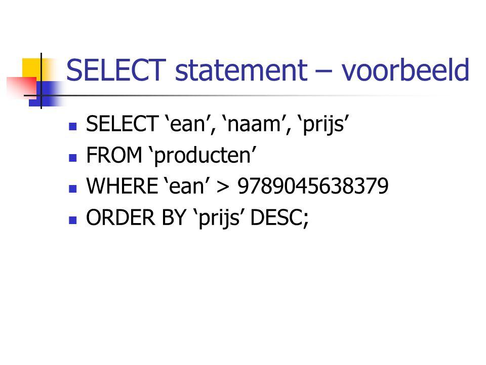 SELECT statement – voorbeeld SELECT 'ean', 'naam', 'prijs' FROM 'producten' WHERE 'ean' > 9789045638379 ORDER BY 'prijs' DESC;