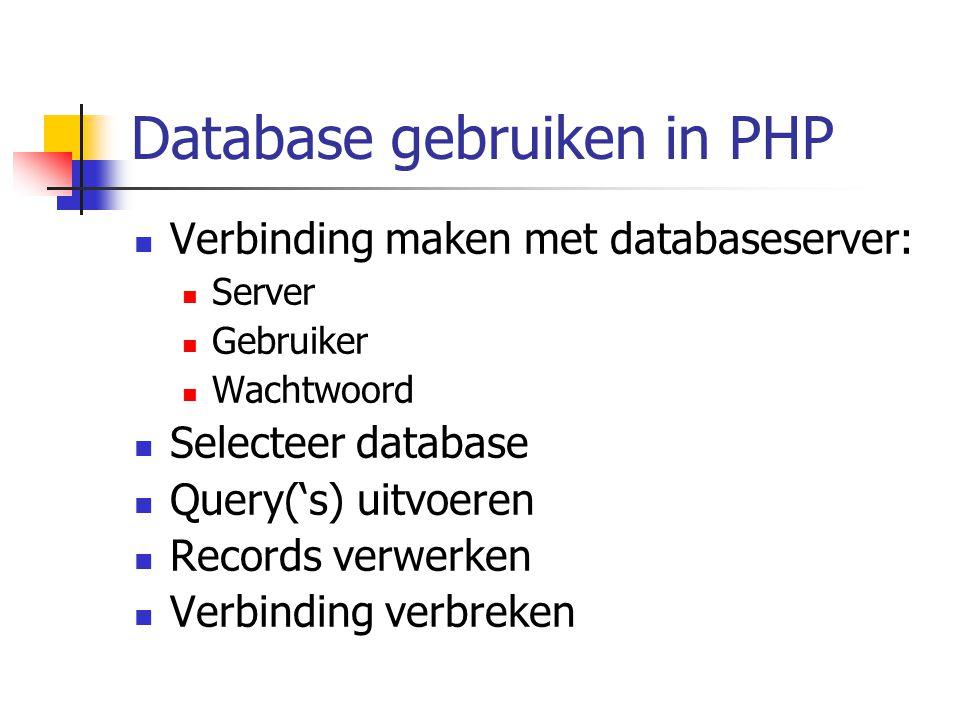 Database gebruiken in PHP Verbinding maken met databaseserver: Server Gebruiker Wachtwoord Selecteer database Query('s) uitvoeren Records verwerken Verbinding verbreken