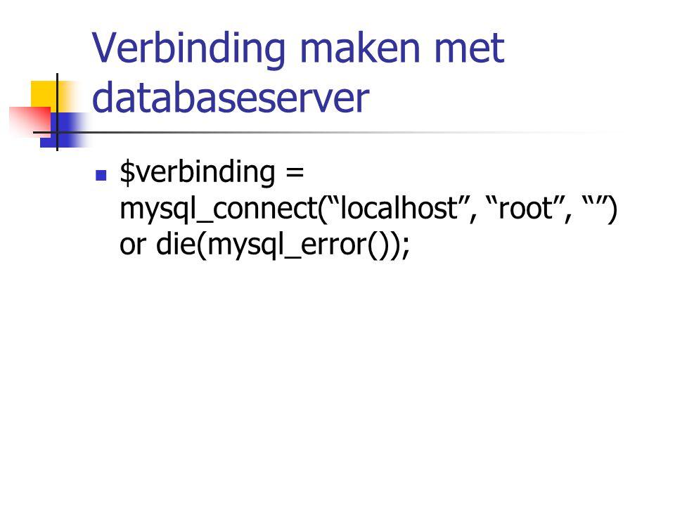 Verbinding maken met databaseserver $verbinding = mysql_connect( localhost , root , ) or die(mysql_error());