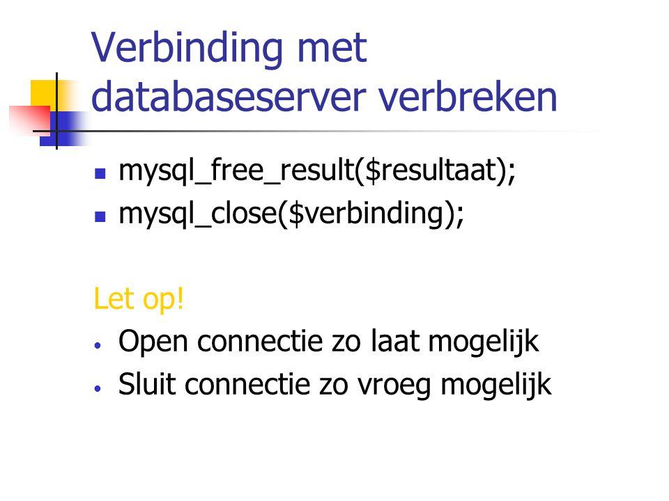 Verbinding met databaseserver verbreken mysql_free_result($resultaat); mysql_close($verbinding); Let op.