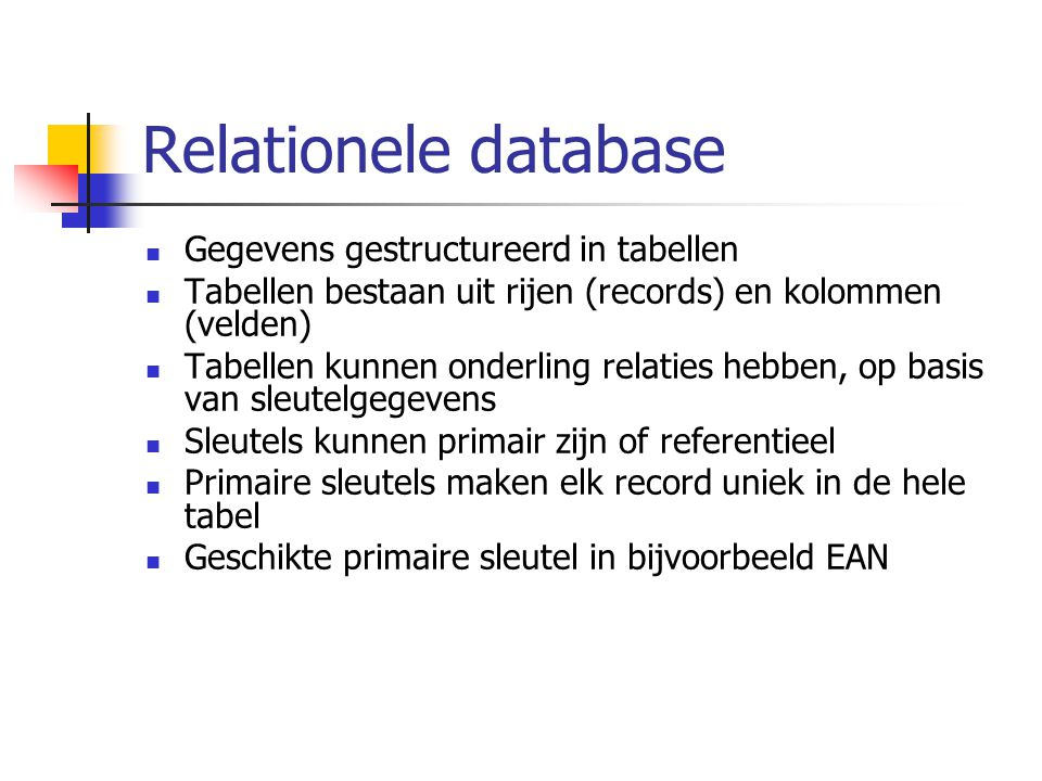 Relationele database Gegevens gestructureerd in tabellen Tabellen bestaan uit rijen (records) en kolommen (velden) Tabellen kunnen onderling relaties hebben, op basis van sleutelgegevens Sleutels kunnen primair zijn of referentieel Primaire sleutels maken elk record uniek in de hele tabel Geschikte primaire sleutel in bijvoorbeeld EAN