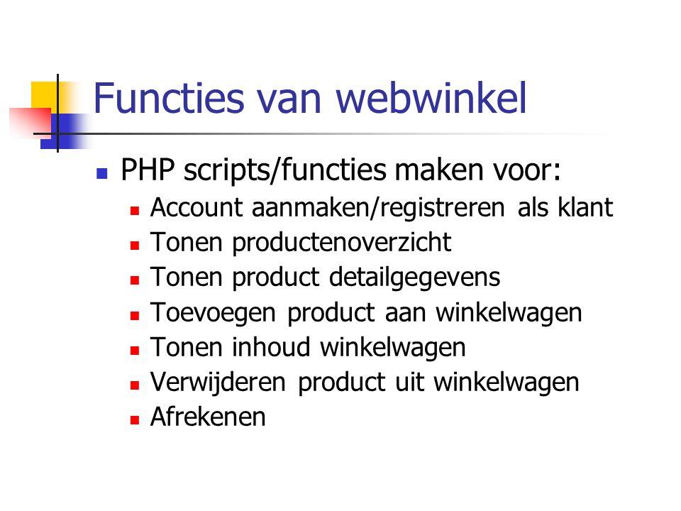 Functies van webwinkel PHP scripts/functies maken voor: Account aanmaken/registreren als klant Tonen productenoverzicht Tonen product detailgegevens Toevoegen product aan winkelwagen Tonen inhoud winkelwagen Verwijderen product uit winkelwagen Afrekenen