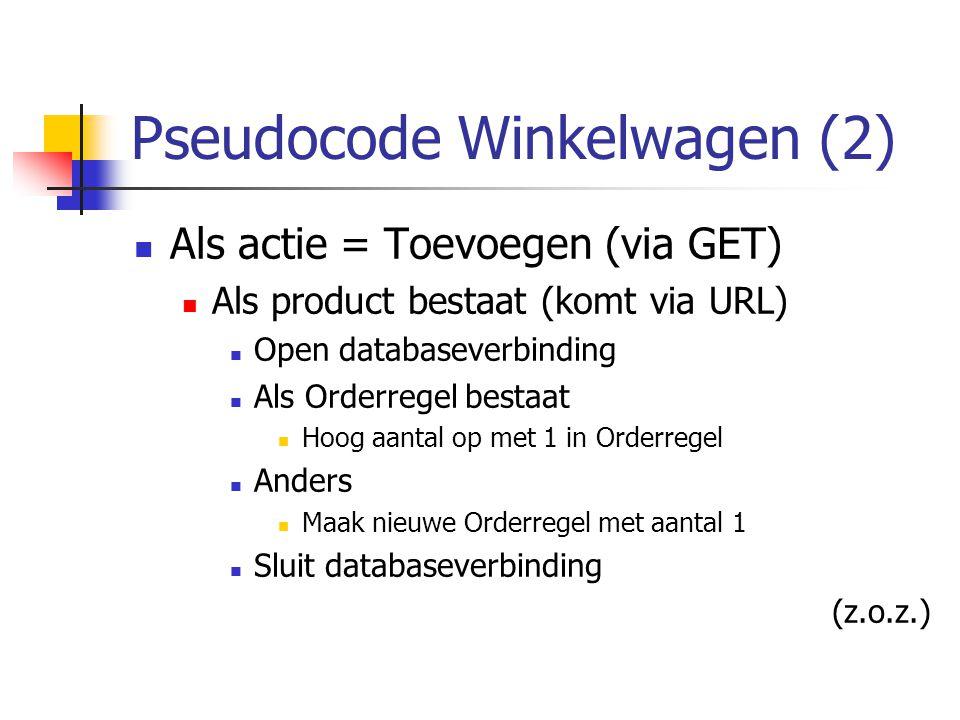 Pseudocode Winkelwagen (2) Als actie = Toevoegen (via GET) Als product bestaat (komt via URL) Open databaseverbinding Als Orderregel bestaat Hoog aantal op met 1 in Orderregel Anders Maak nieuwe Orderregel met aantal 1 Sluit databaseverbinding (z.o.z.)