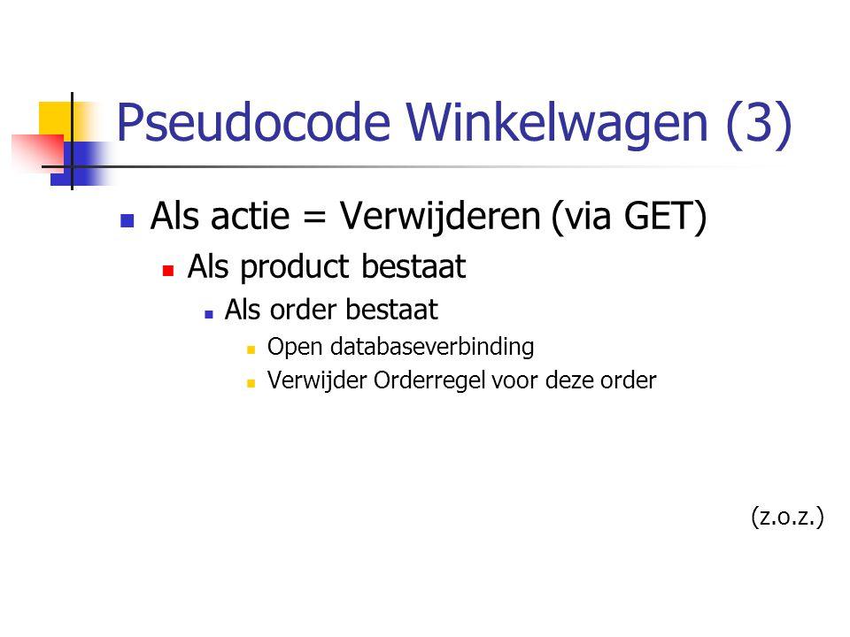 Pseudocode Winkelwagen (3) Als actie = Verwijderen (via GET) Als product bestaat Als order bestaat Open databaseverbinding Verwijder Orderregel voor deze order (z.o.z.)