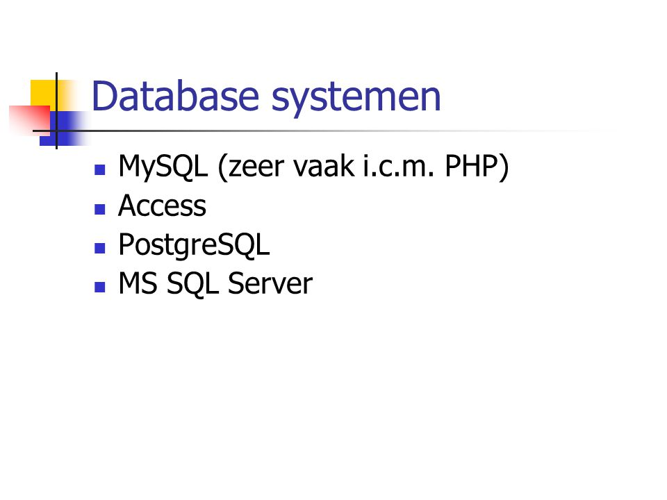 Database systemen MySQL (zeer vaak i.c.m. PHP) Access PostgreSQL MS SQL Server