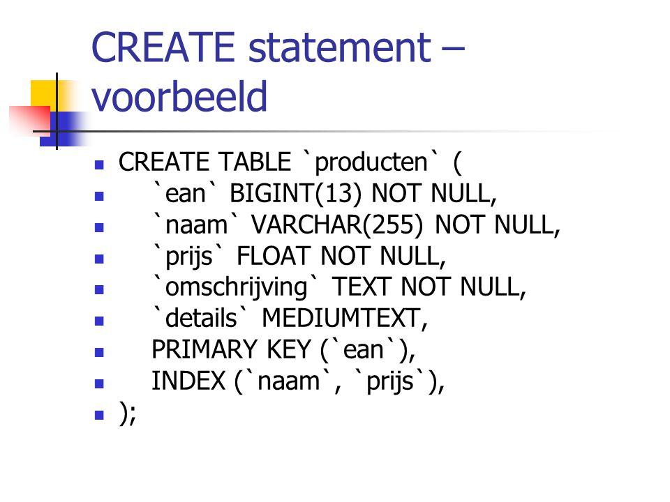 CREATE statement – voorbeeld CREATE TABLE `producten` ( `ean` BIGINT(13) NOT NULL, `naam` VARCHAR(255) NOT NULL, `prijs` FLOAT NOT NULL, `omschrijving` TEXT NOT NULL, `details` MEDIUMTEXT, PRIMARY KEY (`ean`), INDEX (`naam`, `prijs`), );