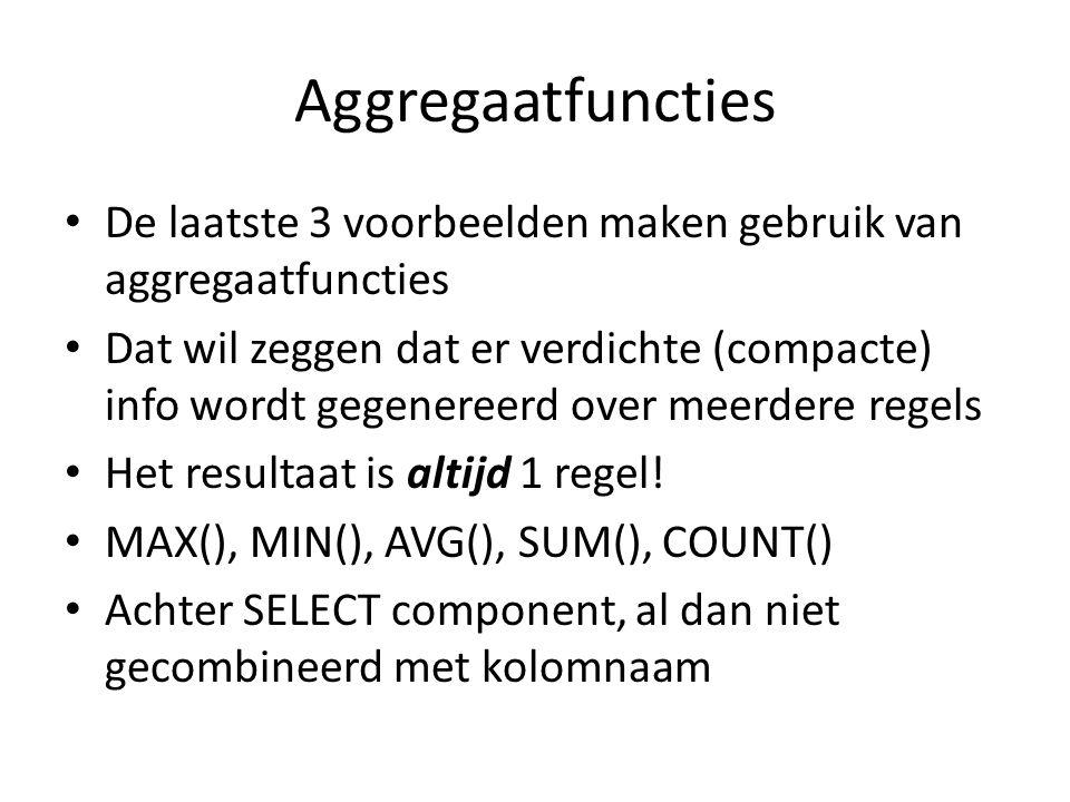 Aggregaatfuncties De laatste 3 voorbeelden maken gebruik van aggregaatfuncties Dat wil zeggen dat er verdichte (compacte) info wordt gegenereerd over meerdere regels Het resultaat is altijd 1 regel.
