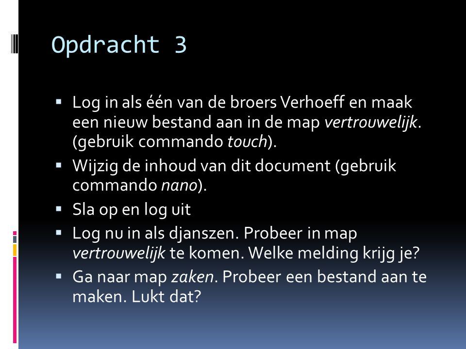 Opdracht 3  Log in als één van de broers Verhoeff en maak een nieuw bestand aan in de map vertrouwelijk. (gebruik commando touch).  Wijzig de inhoud