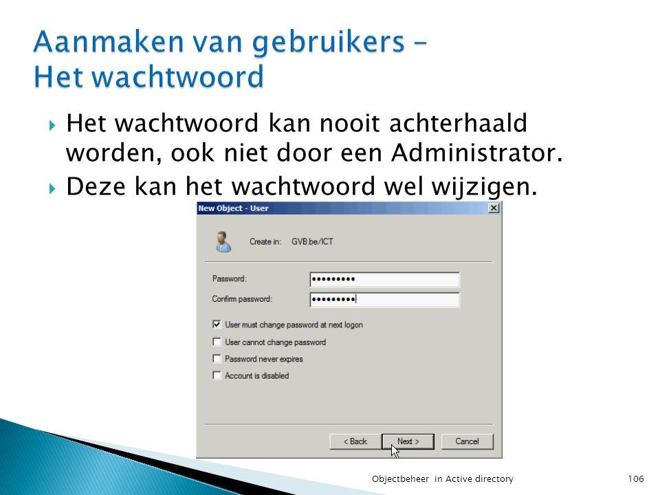  Het wachtwoord kan nooit achterhaald worden, ook niet door een Administrator.  Deze kan het wachtwoord wel wijzigen. 106Objectbeheer in Active dire
