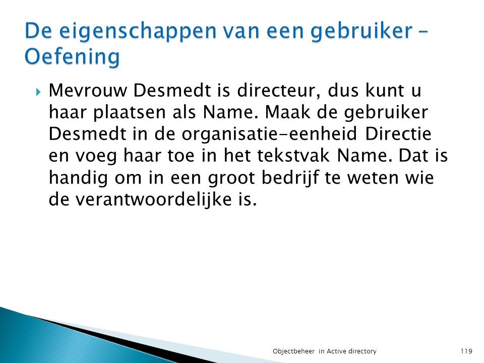  Mevrouw Desmedt is directeur, dus kunt u haar plaatsen als Name. Maak de gebruiker Desmedt in de organisatie-eenheid Directie en voeg haar toe in he