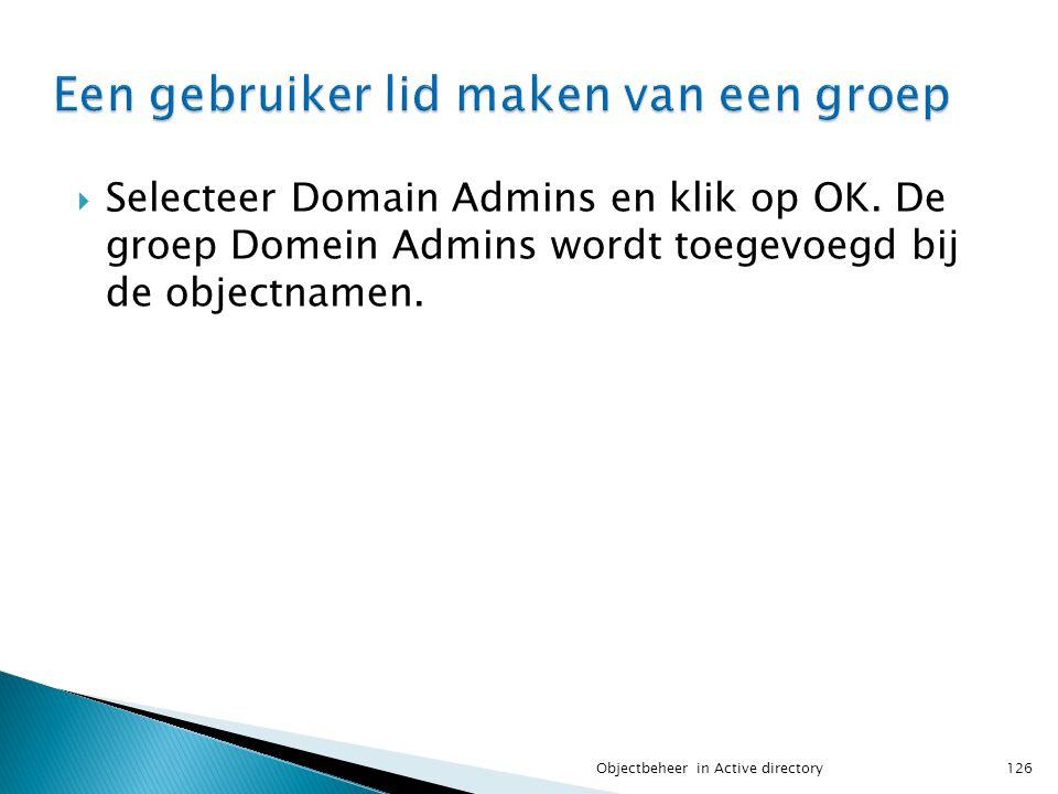  Selecteer Domain Admins en klik op OK. De groep Domein Admins wordt toegevoegd bij de objectnamen. 126Objectbeheer in Active directory