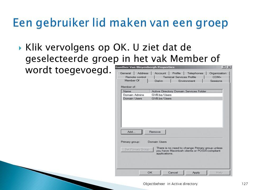  Klik vervolgens op OK. U ziet dat de geselecteerde groep in het vak Member of wordt toegevoegd. 127Objectbeheer in Active directory