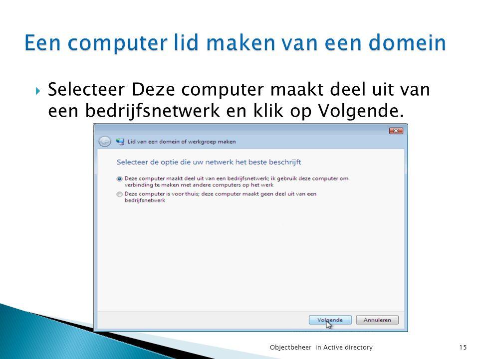  Selecteer Deze computer maakt deel uit van een bedrijfsnetwerk en klik op Volgende. 15Objectbeheer in Active directory
