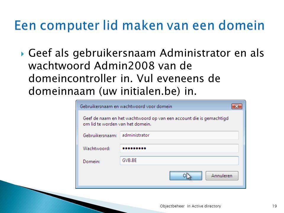  Geef als gebruikersnaam Administrator en als wachtwoord Admin2008 van de domeincontroller in. Vul eveneens de domeinnaam (uw initialen.be) in. 19Obj