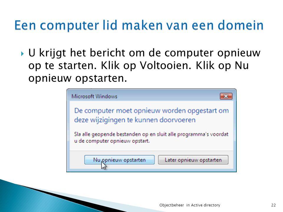  U krijgt het bericht om de computer opnieuw op te starten. Klik op Voltooien. Klik op Nu opnieuw opstarten. 22Objectbeheer in Active directory