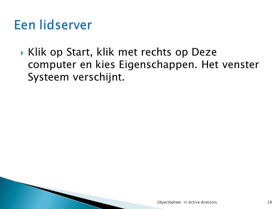  Klik op Start, klik met rechts op Deze computer en kies Eigenschappen. Het venster Systeem verschijnt. 28Objectbeheer in Active directory
