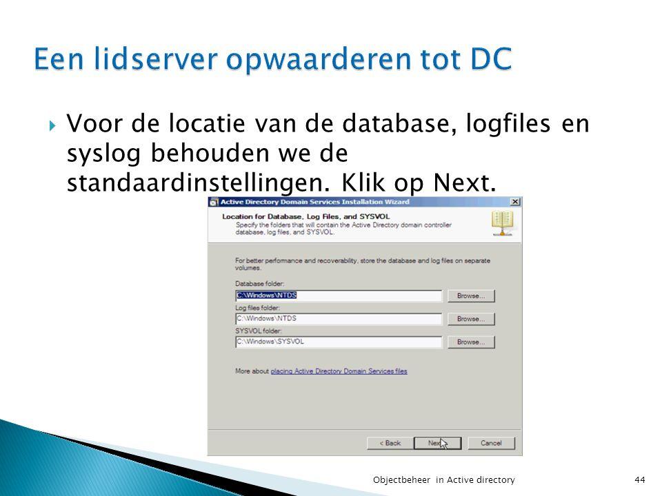  Voor de locatie van de database, logfiles en syslog behouden we de standaardinstellingen. Klik op Next. 44Objectbeheer in Active directory