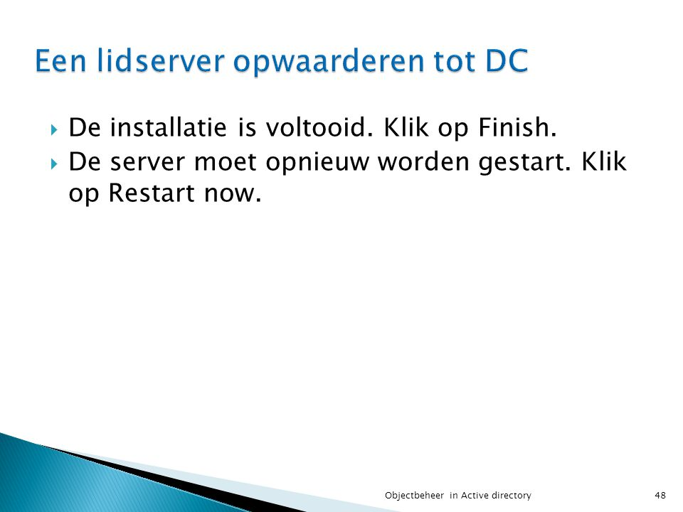  De installatie is voltooid. Klik op Finish.  De server moet opnieuw worden gestart. Klik op Restart now. 48Objectbeheer in Active directory