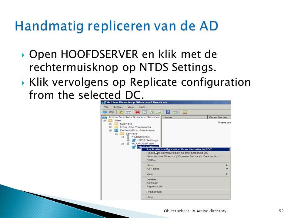  Open HOOFDSERVER en klik met de rechtermuisknop op NTDS Settings.  Klik vervolgens op Replicate configuration from the selected DC. 52Objectbeheer