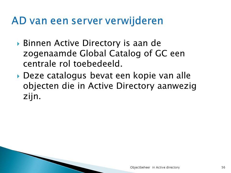  Binnen Active Directory is aan de zogenaamde Global Catalog of GC een centrale rol toebedeeld.  Deze catalogus bevat een kopie van alle objecten di