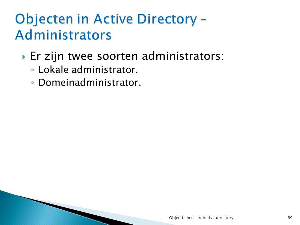  Er zijn twee soorten administrators: ◦ Lokale administrator. ◦ Domeinadministrator. 69Objectbeheer in Active directory