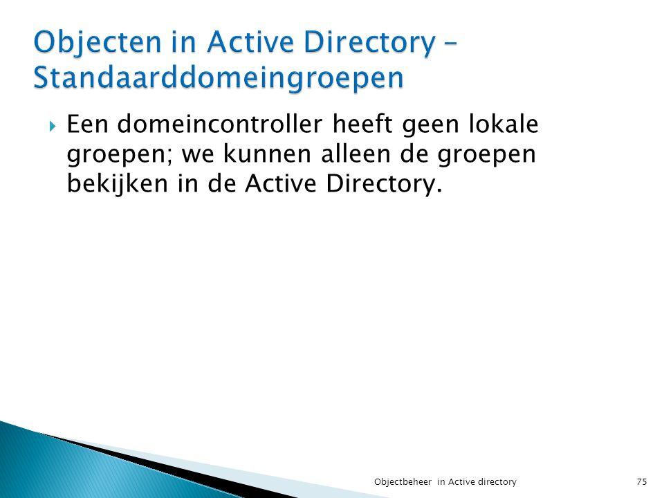  Een domeincontroller heeft geen lokale groepen; we kunnen alleen de groepen bekijken in de Active Directory. 75Objectbeheer in Active directory