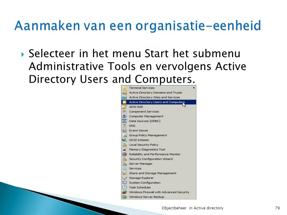  Selecteer in het menu Start het submenu Administrative Tools en vervolgens Active Directory Users and Computers. 79Objectbeheer in Active directory