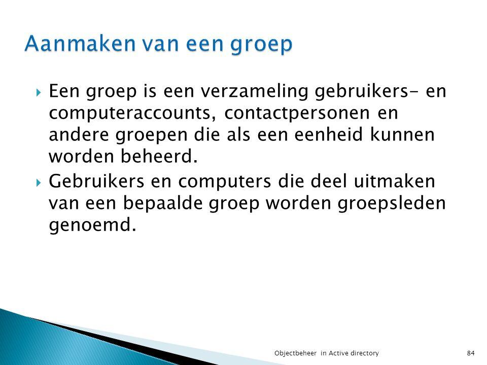  Een groep is een verzameling gebruikers- en computeraccounts, contactpersonen en andere groepen die als een eenheid kunnen worden beheerd.  Gebruik