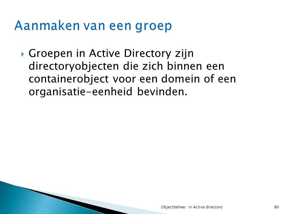  Groepen in Active Directory zijn directoryobjecten die zich binnen een containerobject voor een domein of een organisatie-eenheid bevinden. 86Object
