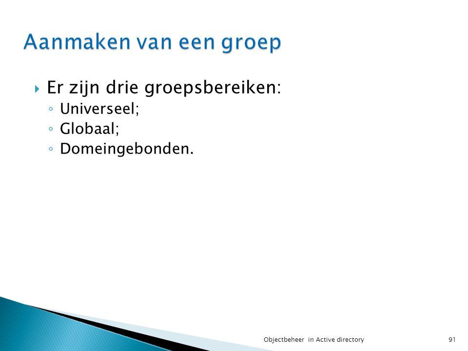  Er zijn drie groepsbereiken: ◦ Universeel; ◦ Globaal; ◦ Domeingebonden. 91Objectbeheer in Active directory