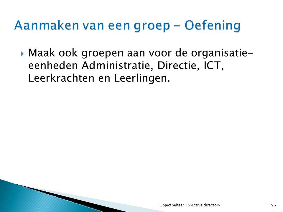  Maak ook groepen aan voor de organisatie- eenheden Administratie, Directie, ICT, Leerkrachten en Leerlingen. 96Objectbeheer in Active directory