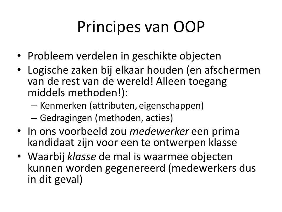 Principes van OOP Probleem verdelen in geschikte objecten Logische zaken bij elkaar houden (en afschermen van de rest van de wereld.