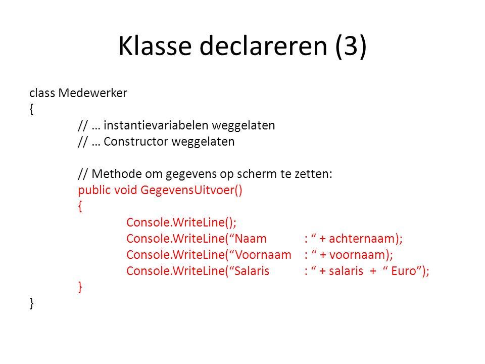 Klasse declareren (3) class Medewerker { // … instantievariabelen weggelaten // … Constructor weggelaten // Methode om gegevens op scherm te zetten: public void GegevensUitvoer() { Console.WriteLine(); Console.WriteLine( Naam : + achternaam); Console.WriteLine( Voornaam : + voornaam); Console.WriteLine( Salaris : + salaris + Euro ); }
