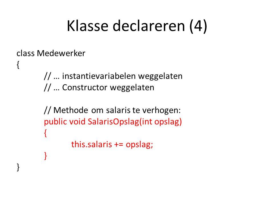 Klasse declareren (4) class Medewerker { // … instantievariabelen weggelaten // … Constructor weggelaten // Methode om salaris te verhogen: public void SalarisOpslag(int opslag) { this.salaris += opslag; }