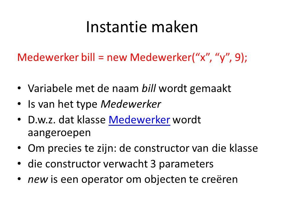 Instantie maken Medewerker bill = new Medewerker( x , y , 9); Variabele met de naam bill wordt gemaakt Is van het type Medewerker D.w.z.