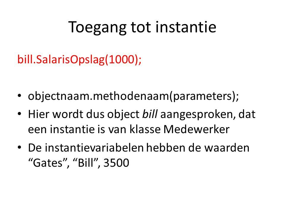 Toegang tot instantie bill.SalarisOpslag(1000); objectnaam.methodenaam(parameters); Hier wordt dus object bill aangesproken, dat een instantie is van klasse Medewerker De instantievariabelen hebben de waarden Gates , Bill , 3500