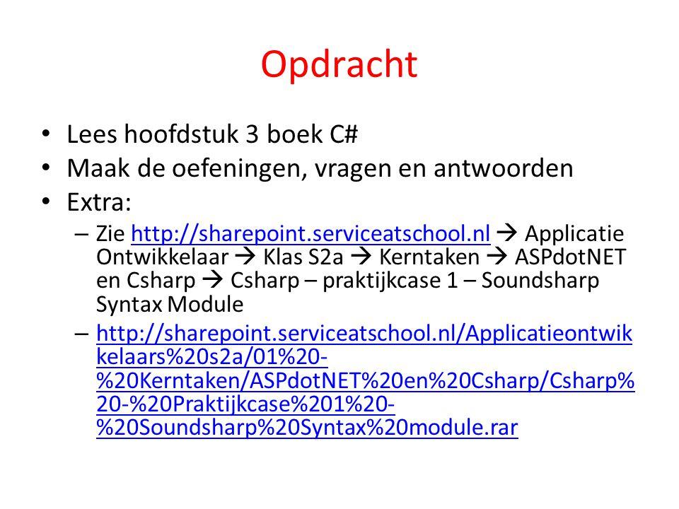 Opdracht Lees hoofdstuk 3 boek C# Maak de oefeningen, vragen en antwoorden Extra: – Zie http://sharepoint.serviceatschool.nl  Applicatie Ontwikkelaar  Klas S2a  Kerntaken  ASPdotNET en Csharp  Csharp – praktijkcase 1 – Soundsharp Syntax Modulehttp://sharepoint.serviceatschool.nl – http://sharepoint.serviceatschool.nl/Applicatieontwik kelaars%20s2a/01%20- %20Kerntaken/ASPdotNET%20en%20Csharp/Csharp% 20-%20Praktijkcase%201%20- %20Soundsharp%20Syntax%20module.rar http://sharepoint.serviceatschool.nl/Applicatieontwik kelaars%20s2a/01%20- %20Kerntaken/ASPdotNET%20en%20Csharp/Csharp% 20-%20Praktijkcase%201%20- %20Soundsharp%20Syntax%20module.rar