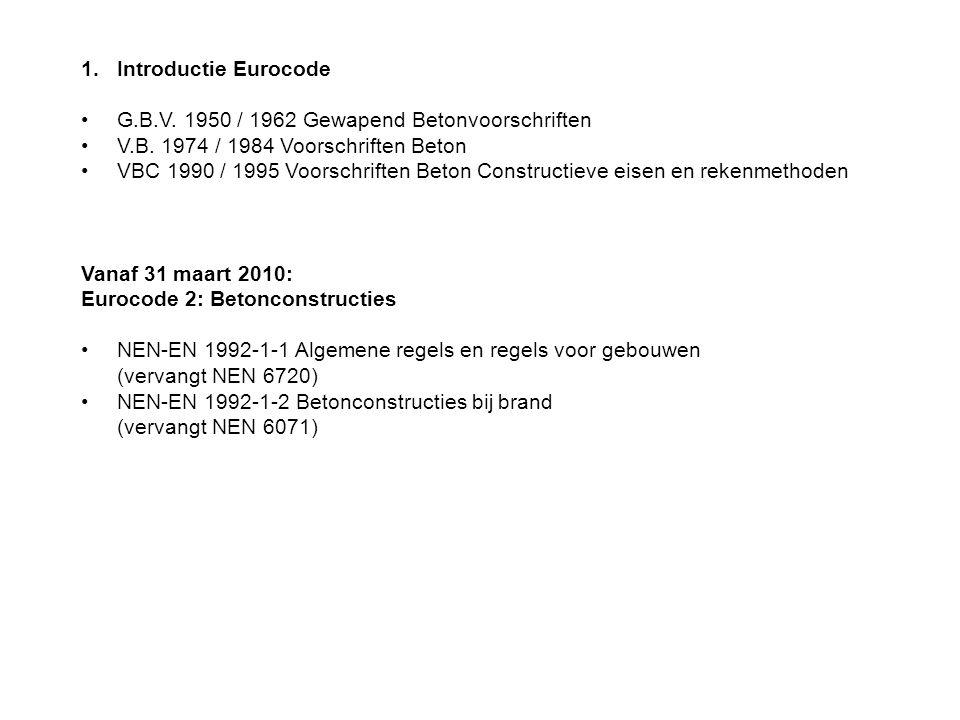 1.Introductie Eurocode G.B.V. 1950 / 1962 Gewapend Betonvoorschriften V.B. 1974 / 1984 Voorschriften Beton VBC 1990 / 1995 Voorschriften Beton Constru