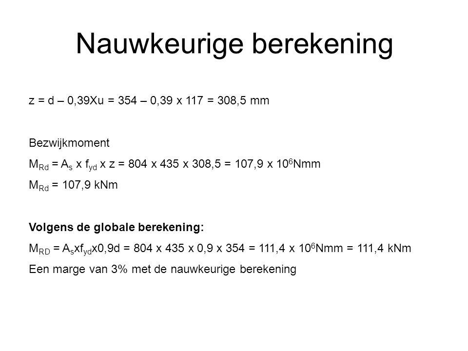 Nauwkeurige berekening z = d – 0,39Xu = 354 – 0,39 x 117 = 308,5 mm Bezwijkmoment M Rd = A s x f yd x z = 804 x 435 x 308,5 = 107,9 x 10 6 Nmm M Rd =