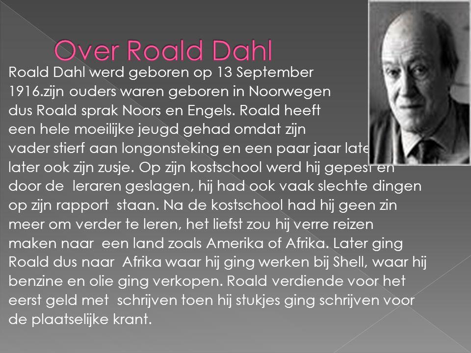 Roald Dahl werd geboren op 13 September 1916.zijn ouders waren geboren in Noorwegen dus Roald sprak Noors en Engels. Roald heeft een hele moeilijke je