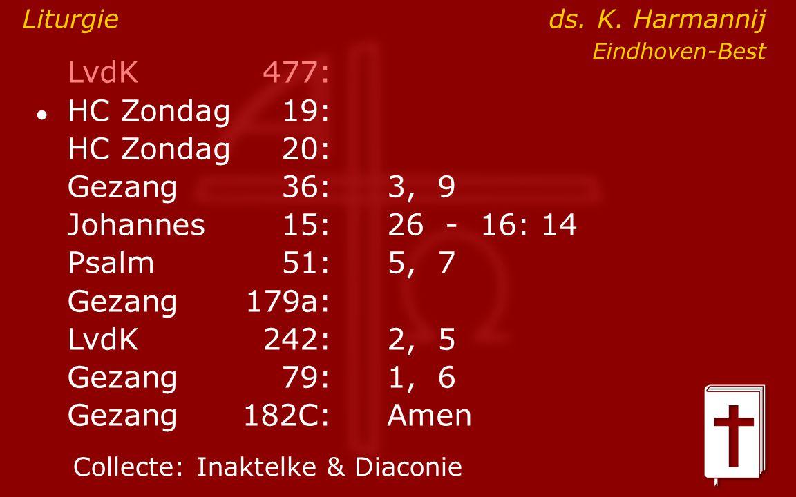 LvdK477: ● HC Zondag19: HC Zondag 20: Gezang36:3, 9 Johannes15: 26 - 16: 14 Psalm51:5, 7 Gezang179a: LvdK242:2, 5 Gezang79:1, 6 Gezang 182C:Amen Collecte:Inaktelke & Diaconie Liturgie ds.