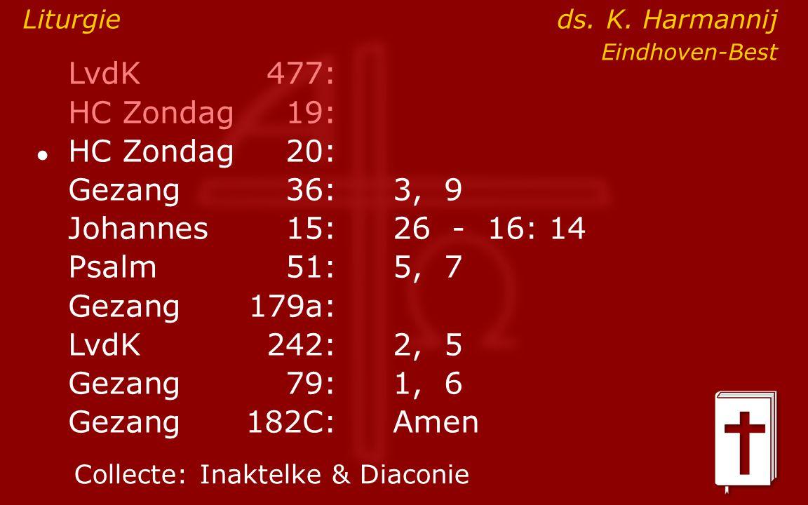 LvdK477: HC Zondag19: ● HC Zondag 20: Gezang36:3, 9 Johannes15: 26 - 16: 14 Psalm51:5, 7 Gezang179a: LvdK242:2, 5 Gezang79:1, 6 Gezang 182C:Amen Collecte:Inaktelke & Diaconie Liturgie ds.