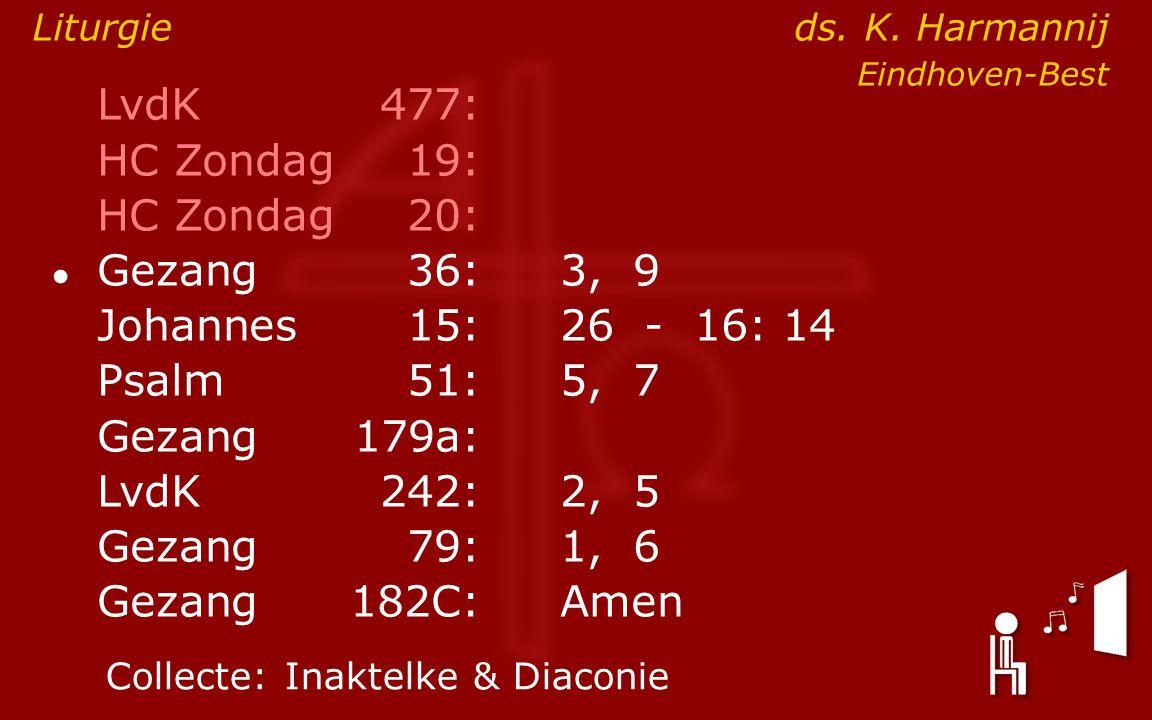 LvdK477: HC Zondag19: HC Zondag 20: ● Gezang36:3, 9 Johannes15: 26 - 16: 14 Psalm51:5, 7 Gezang179a: LvdK242:2, 5 Gezang79:1, 6 Gezang 182C:Amen Collecte:Inaktelke & Diaconie Liturgie ds.