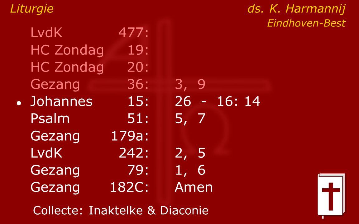 LvdK477: HC Zondag19: HC Zondag 20: Gezang36:3, 9 ● Johannes15: 26 - 16: 14 Psalm51:5, 7 Gezang179a: LvdK242:2, 5 Gezang79:1, 6 Gezang 182C:Amen Collecte:Inaktelke & Diaconie Liturgie ds.