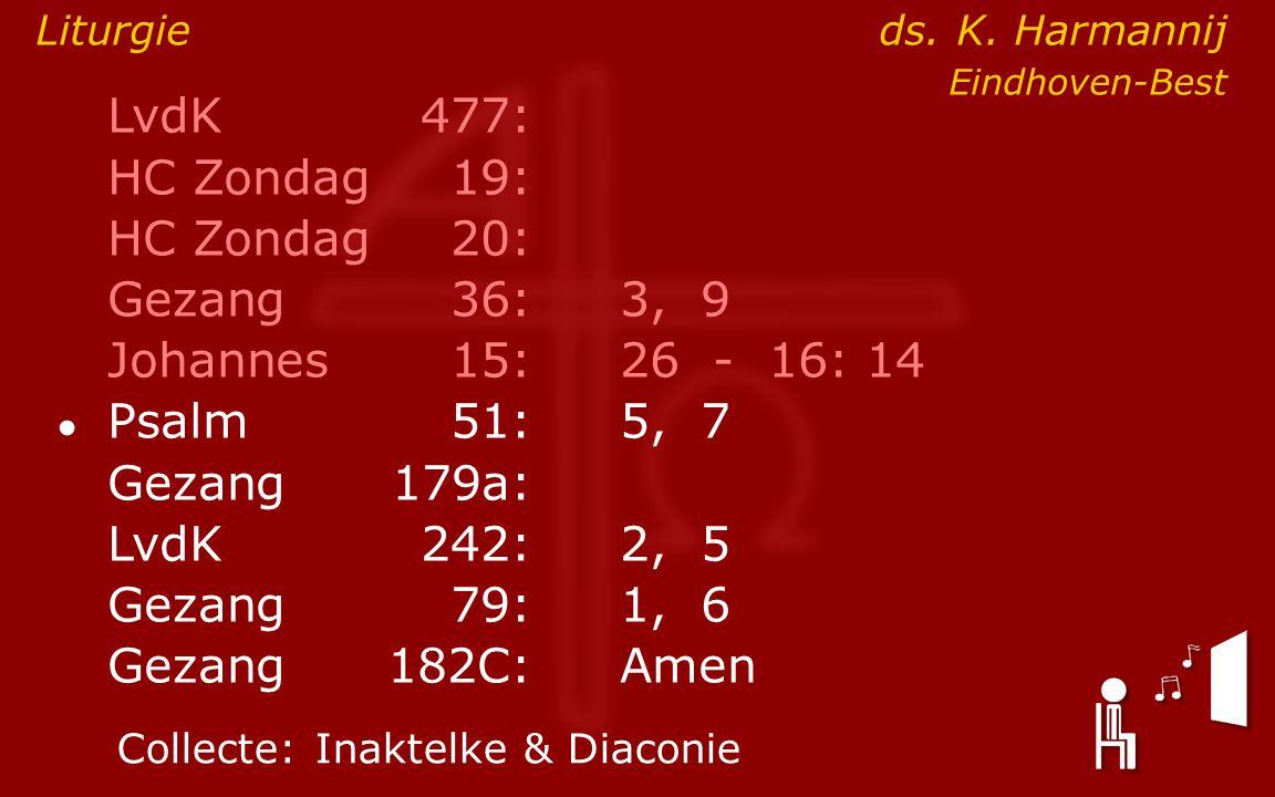 LvdK477: HC Zondag19: HC Zondag 20: Gezang36:3, 9 Johannes15: 26 - 16: 14 ● Psalm51:5, 7 Gezang179a: LvdK242:2, 5 Gezang79:1, 6 Gezang 182C:Amen Collecte:Inaktelke & Diaconie Liturgie ds.